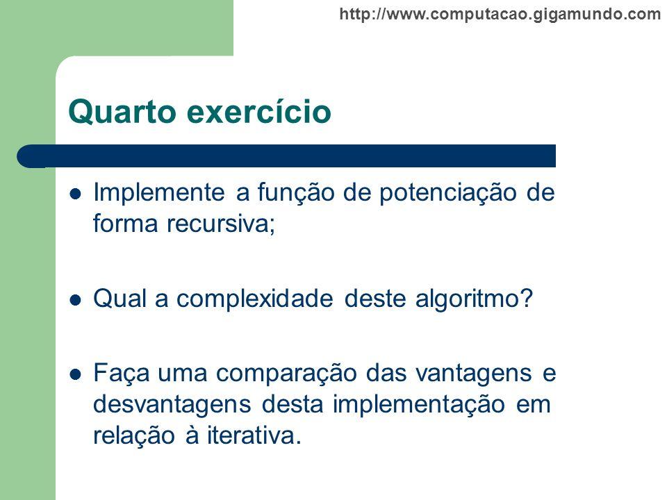 http://www.computacao.gigamundo.com Quarto exercício Implemente a função de potenciação de forma recursiva; Qual a complexidade deste algoritmo? Faça