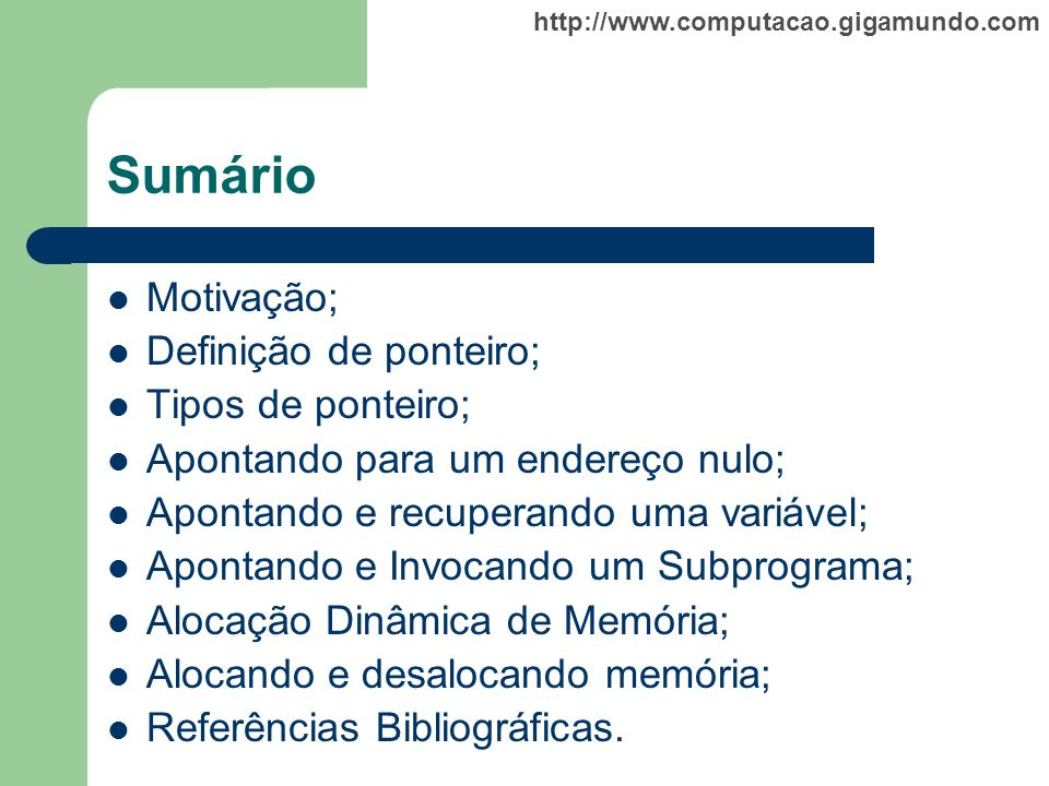 http://www.computacao.gigamundo.com Sumário Motivação; Definição de ponteiro; Tipos de ponteiro; Apontando para um endereço nulo; Apontando e recupera