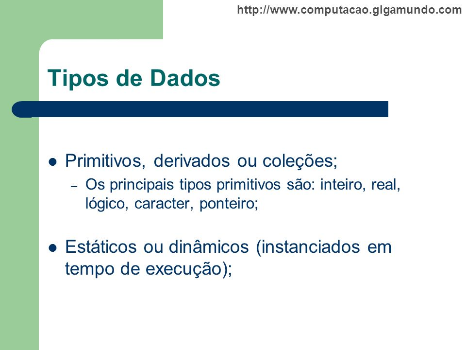 http://www.computacao.gigamundo.com Tipos de Dados Primitivos, derivados ou coleções; – Os principais tipos primitivos são: inteiro, real, lógico, car