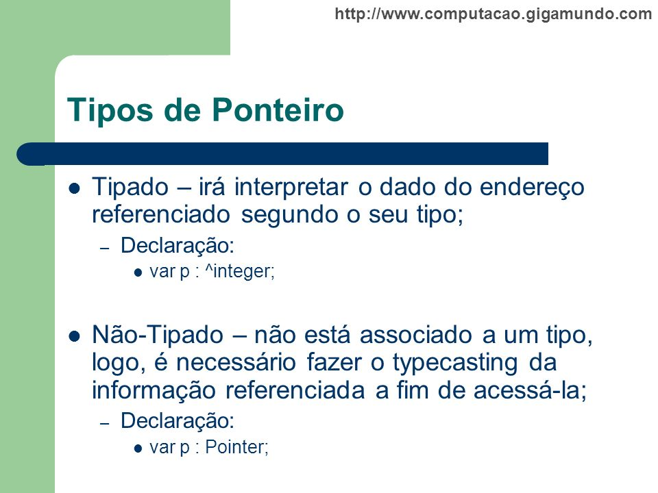 http://www.computacao.gigamundo.com Tipos de Ponteiro Tipado – irá interpretar o dado do endereço referenciado segundo o seu tipo; – Declaração: var p