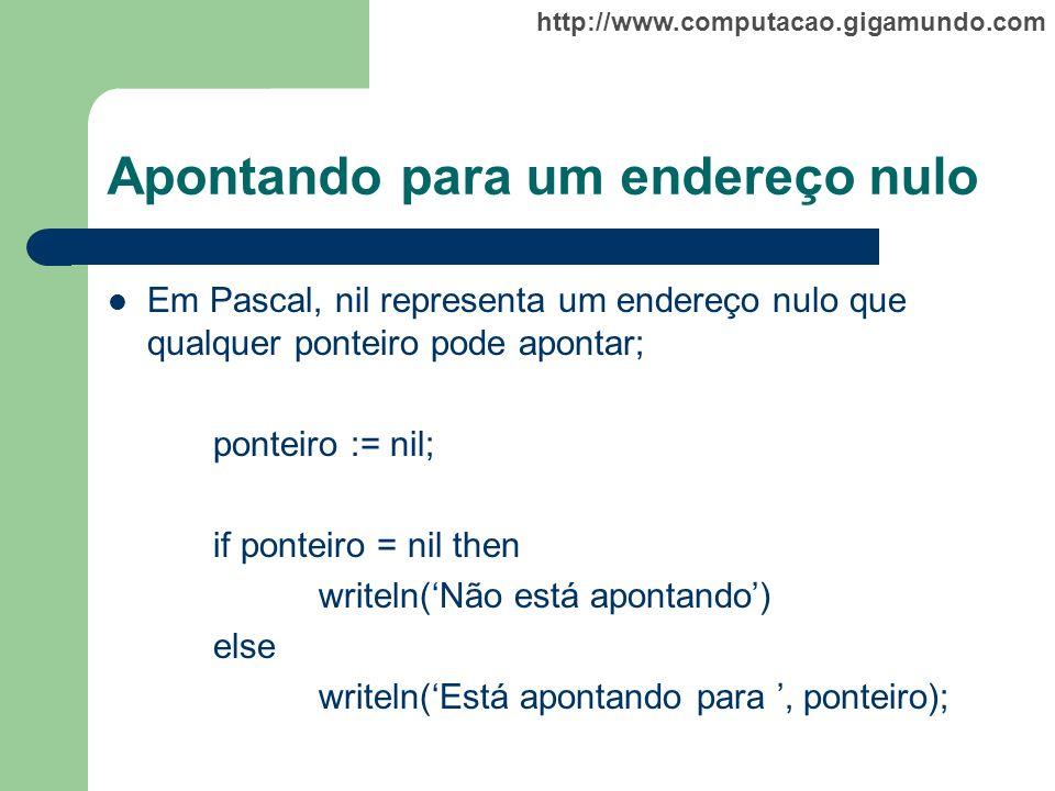 http://www.computacao.gigamundo.com Apontando para um endereço nulo Em Pascal, nil representa um endereço nulo que qualquer ponteiro pode apontar; pon