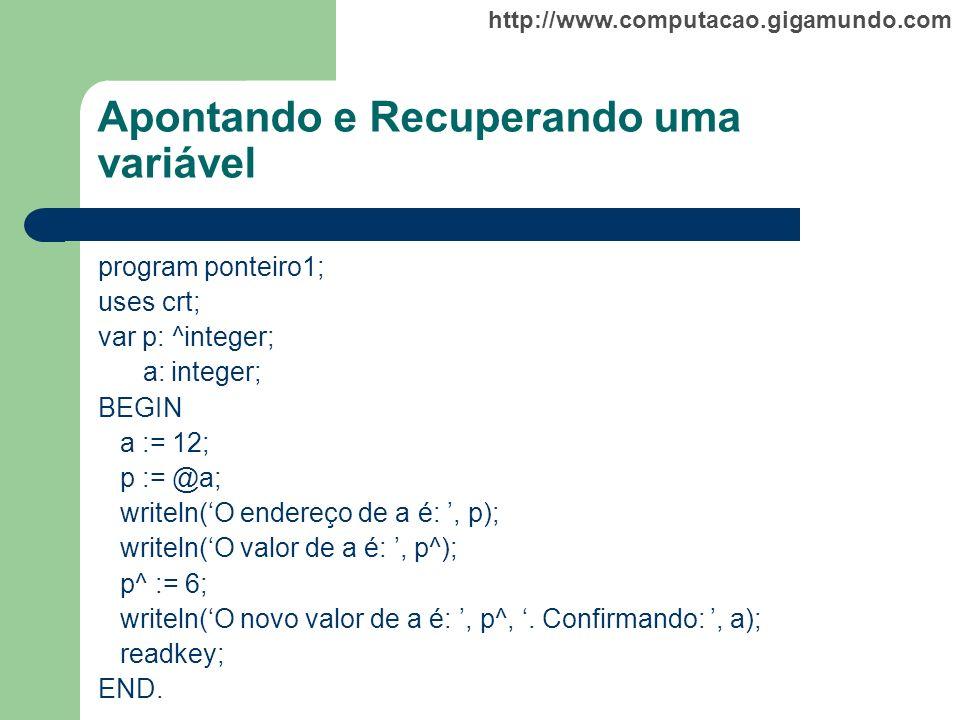 http://www.computacao.gigamundo.com Apontando e Recuperando uma variável program ponteiro1; uses crt; var p: ^integer; a: integer; BEGIN a := 12; p :=