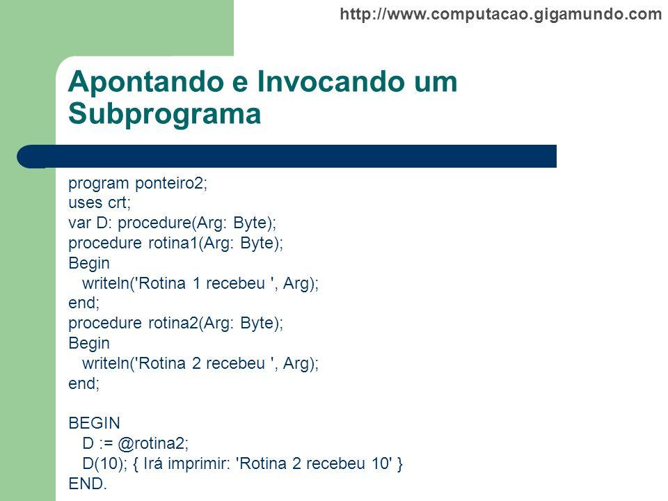 http://www.computacao.gigamundo.com Apontando e Invocando um Subprograma program ponteiro2; uses crt; var D: procedure(Arg: Byte); procedure rotina1(A