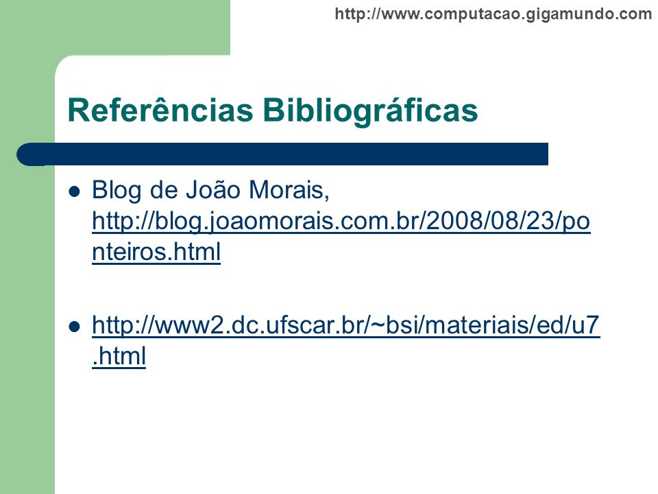 http://www.computacao.gigamundo.com Referências Bibliográficas Blog de João Morais, http://blog.joaomorais.com.br/2008/08/23/po nteiros.html http://bl