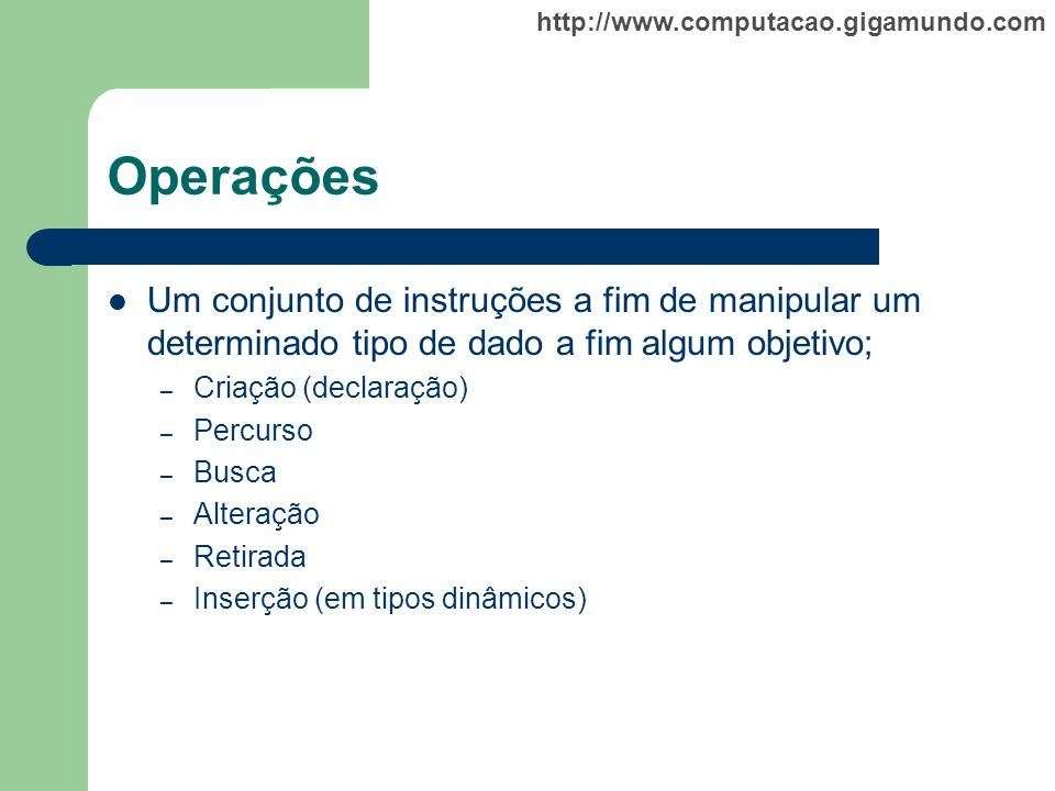 http://www.computacao.gigamundo.com Operações Um conjunto de instruções a fim de manipular um determinado tipo de dado a fim algum objetivo; – Criação
