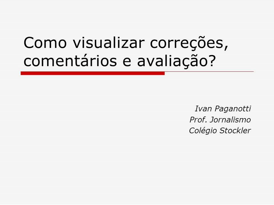 Como visualizar correções, comentários e avaliação? Ivan Paganotti Prof. Jornalismo Colégio Stockler