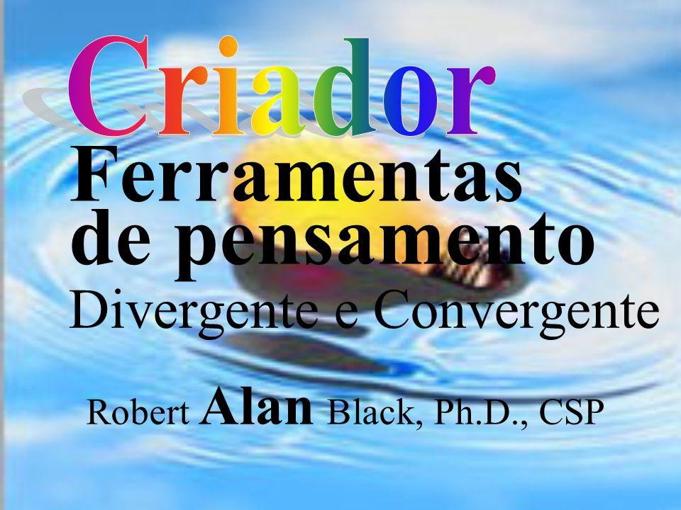 Ferramentas de pensamento Divergente e Convergente Robert Alan Black, Ph.D., CSP