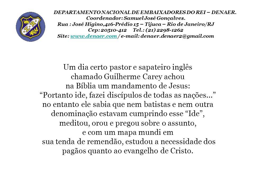 Um dia certo pastor e sapateiro inglês chamado Guilherme Carey achou na Bíblia um mandamento de Jesus: Portanto ide, fazei discípulos de todas as naçõ