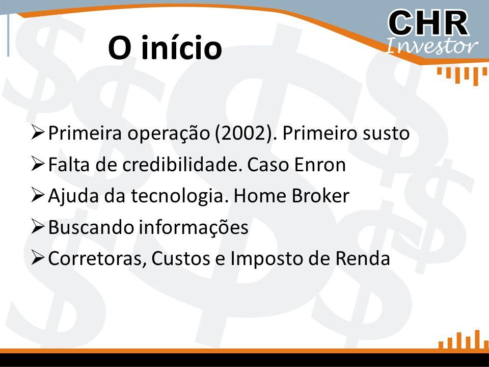 O início Primeira operação (2002). Primeiro susto Falta de credibilidade. Caso Enron Ajuda da tecnologia. Home Broker Buscando informações Corretoras,