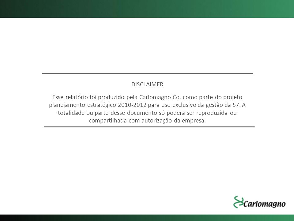 DISCLAIMER Esse relatório foi produzido pela Carlomagno Co. como parte do projeto planejamento estratégico 2010-2012 para uso exclusivo da gestão da S
