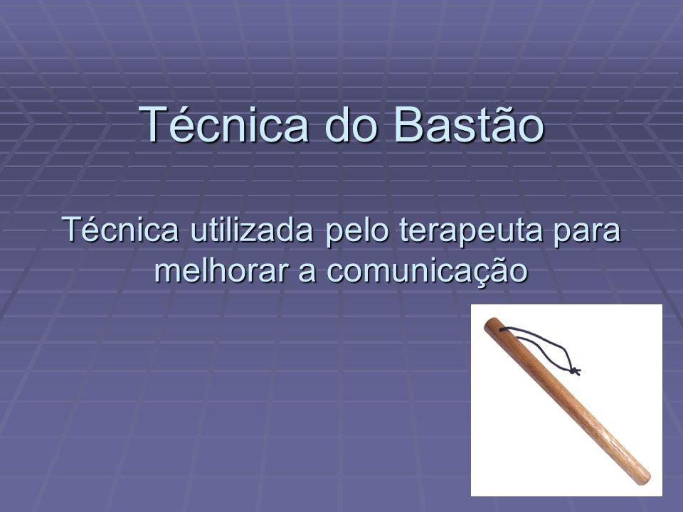Técnica do Bastão Técnica utilizada pelo terapeuta para melhorar a comunicação