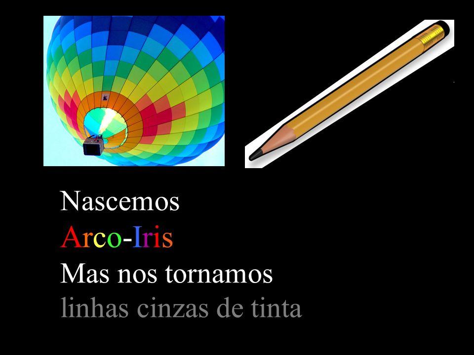 Nascemos Arco-Iris Mas nos tornamos linhas cinzas de tinta