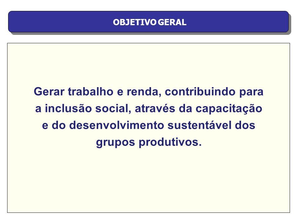 OBJETIVO GERAL Gerar trabalho e renda, contribuindo para a inclusão social, através da capacitação e do desenvolvimento sustentável dos grupos produti
