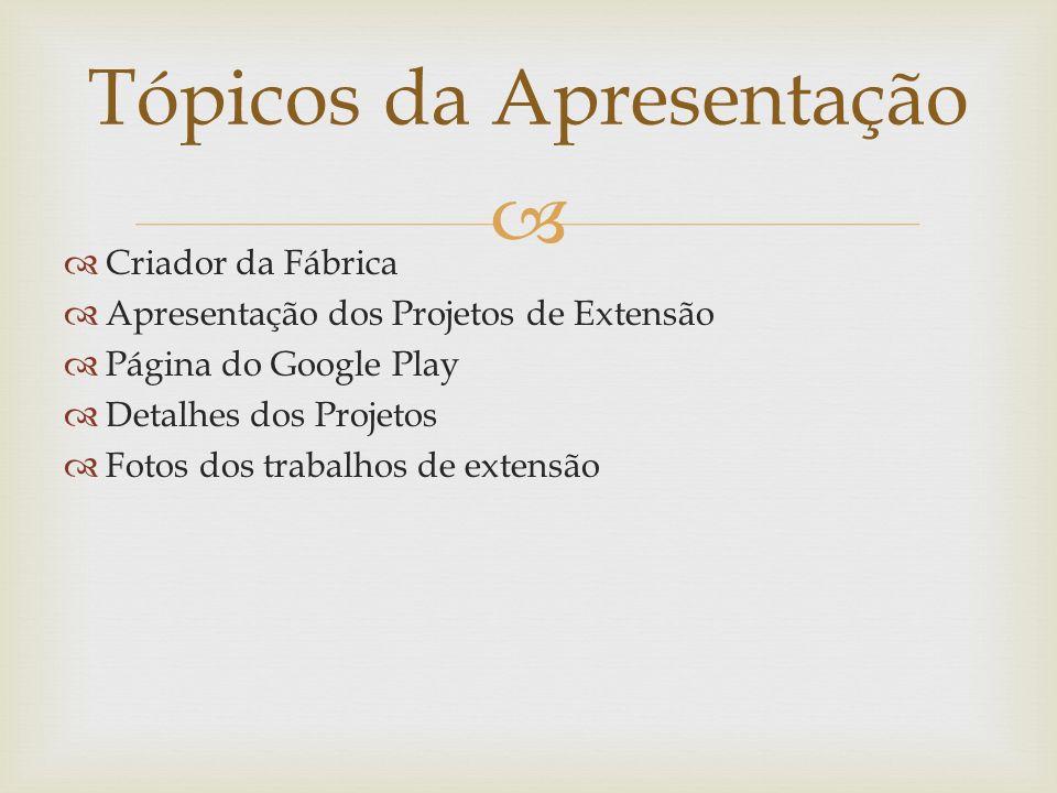 Criador da Fábrica Apresentação dos Projetos de Extensão Página do Google Play Detalhes dos Projetos Fotos dos trabalhos de extensão Tópicos da Aprese