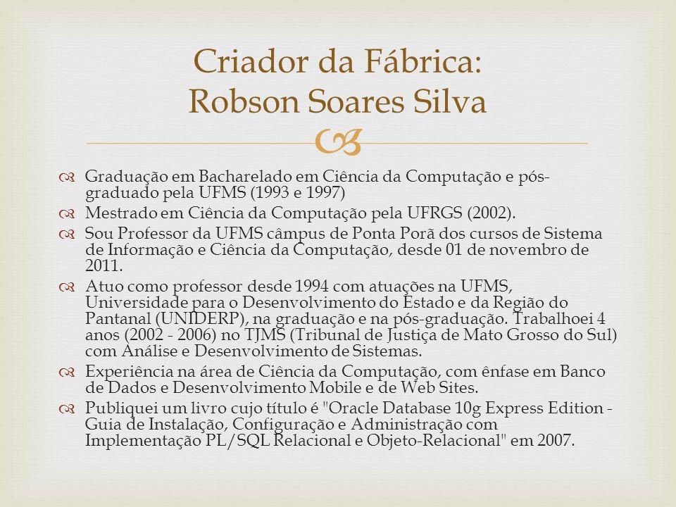 Criador da Fábrica: Robson Soares Silva Graduação em Bacharelado em Ciência da Computação e pós- graduado pela UFMS (1993 e 1997) Mestrado em Ciência