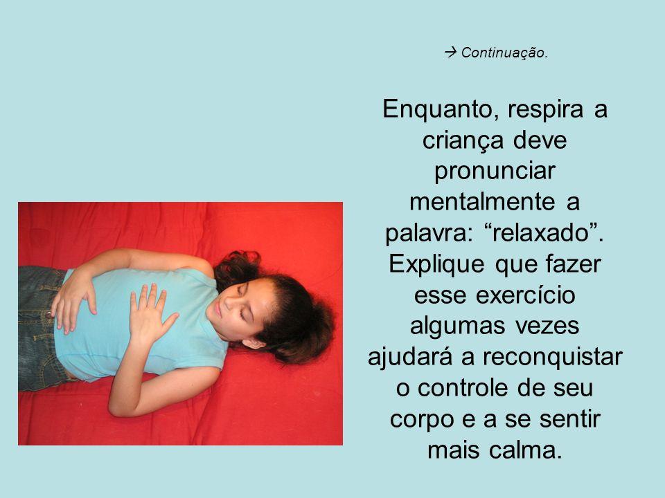Continuação. Enquanto, respira a criança deve pronunciar mentalmente a palavra: relaxado. Explique que fazer esse exercício algumas vezes ajudará a re