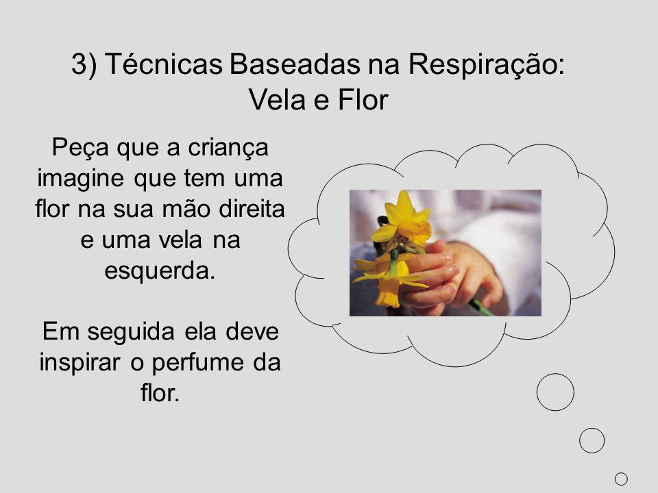 3) Técnicas Baseadas na Respiração: Vela e Flor Peça que a criança imagine que tem uma flor na sua mão direita e uma vela na esquerda. Em seguida ela
