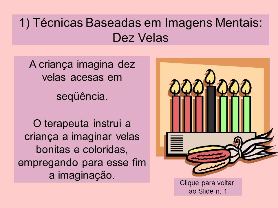 1) Técnicas Baseadas em Imagens Mentais: Dez Velas A criança imagina dez velas acesas em seqüência. O terapeuta instrui a criança a imaginar velas bon