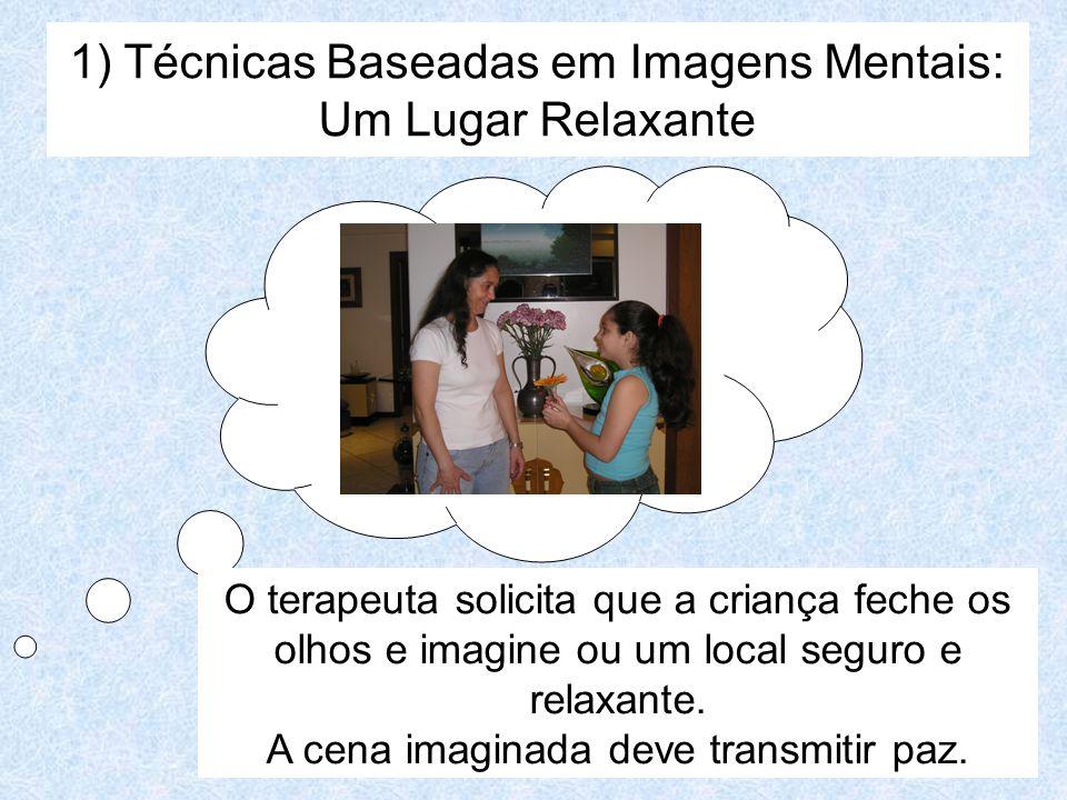 1) Técnicas Baseadas em Imagens Mentais: Um Lugar Relaxante O terapeuta solicita que a criança feche os olhos e imagine ou um local seguro e relaxante