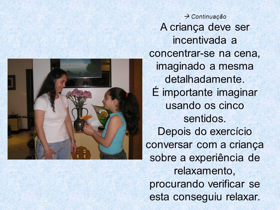 Continuação A criança deve ser incentivada a concentrar-se na cena, imaginado a mesma detalhadamente. É importante imaginar usando os cinco sentidos.