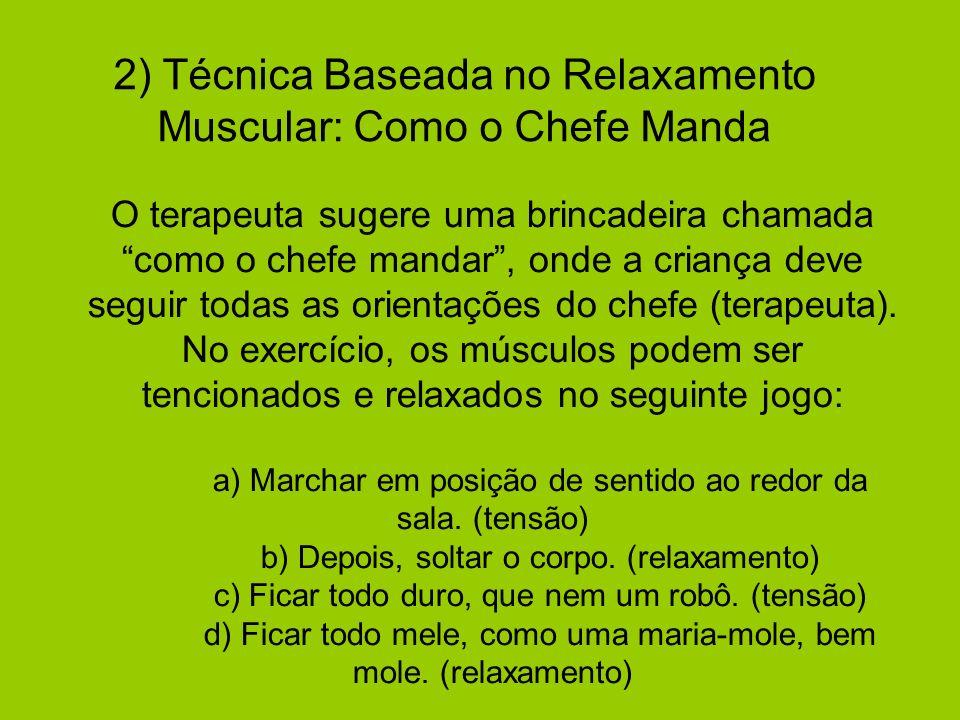 2) Técnica Baseada no Relaxamento Muscular: Como o Chefe Manda O terapeuta sugere uma brincadeira chamadacomo o chefe mandar, onde a criança deve segu