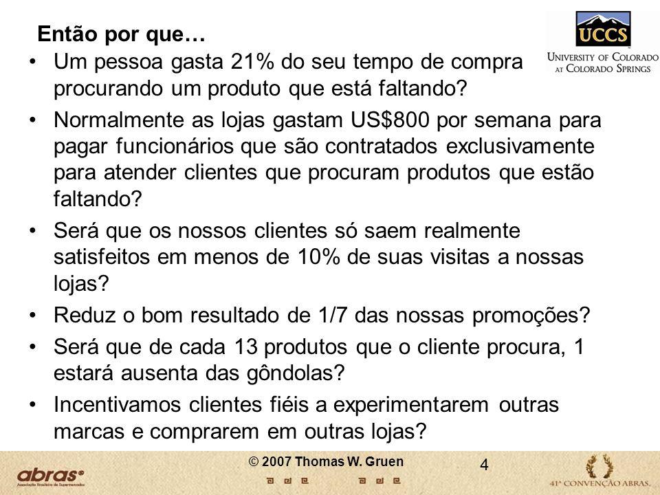 © 2007 Thomas W. Gruen Então por que… Um pessoa gasta 21% do seu tempo de compra procurando um produto que está faltando? Normalmente as lojas gastam