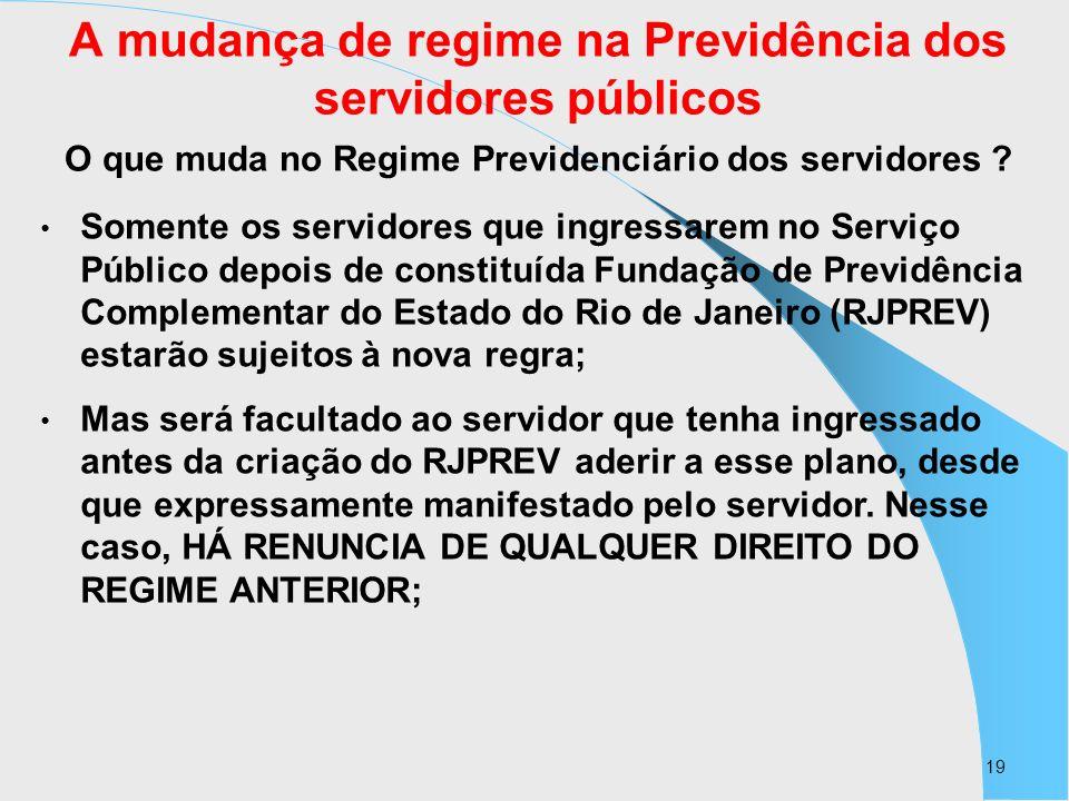 19 A mudança de regime na Previdência dos servidores públicos O que muda no Regime Previdenciário dos servidores ? Somente os servidores que ingressar