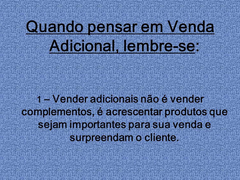 Quando pensar em Venda Adicional, lembre-se: 1 – Vender adicionais não é vender complementos, é acrescentar produtos que sejam importantes para sua ve