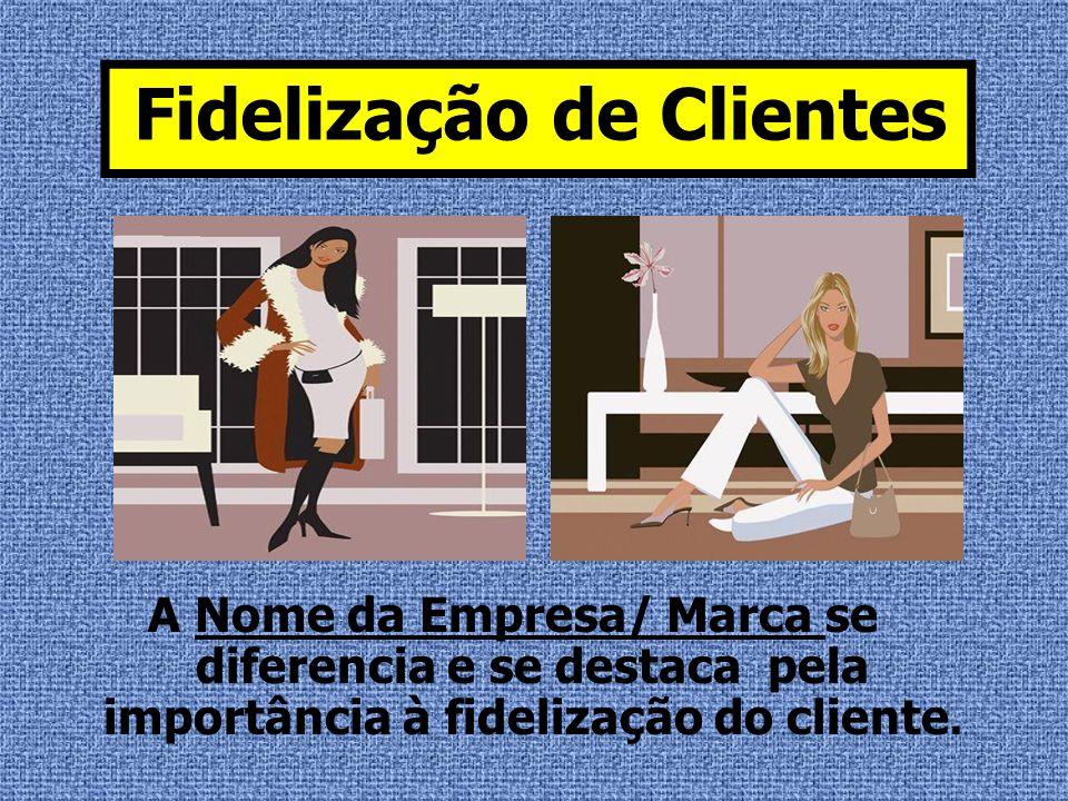 A Nome da Empresa/ Marca se diferencia e se destaca pela importância à fidelização do cliente. Fidelização de Clientes