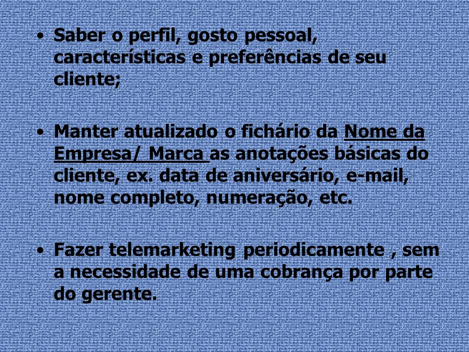 Saber o perfil, gosto pessoal, características e preferências de seu cliente; Manter atualizado o fichário da Nome da Empresa/ Marca as anotações bási