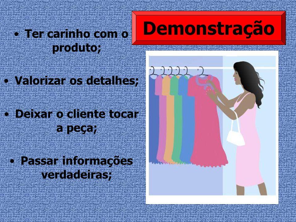 Ter carinho com o produto; Valorizar os detalhes; Deixar o cliente tocar a peça; Passar informações verdadeiras; Demonstração