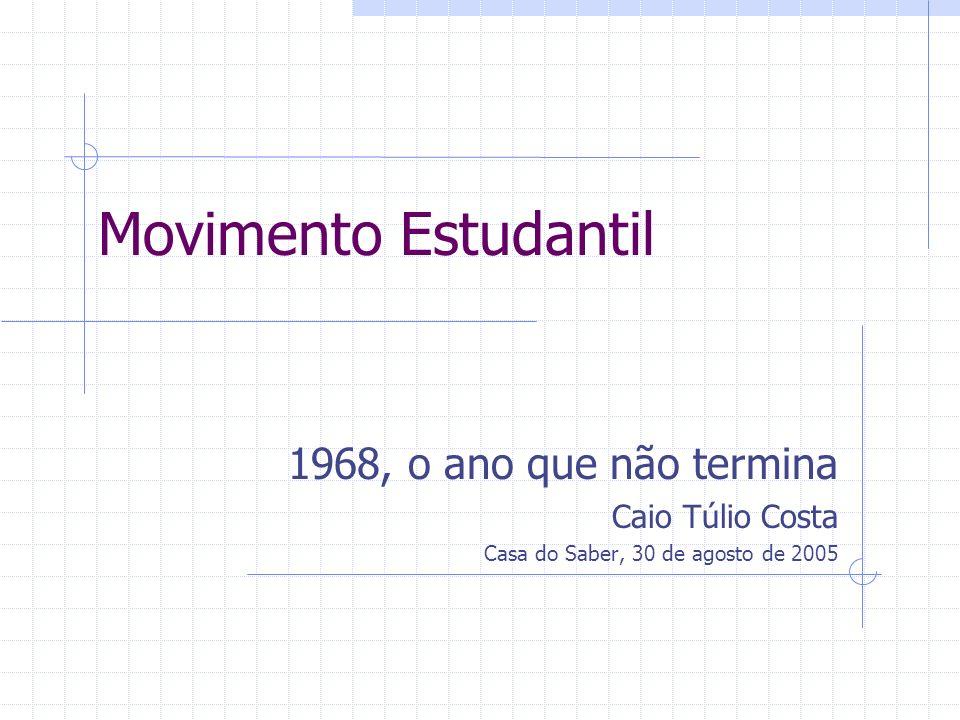 Movimento Estudantil 1968, o ano que não termina Caio Túlio Costa Casa do Saber, 30 de agosto de 2005