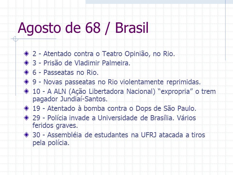 Agosto de 68 / Brasil 2 - Atentado contra o Teatro Opinião, no Rio. 3 - Prisão de Vladimir Palmeira. 6 - Passeatas no Rio. 9 - Novas passeatas no Rio