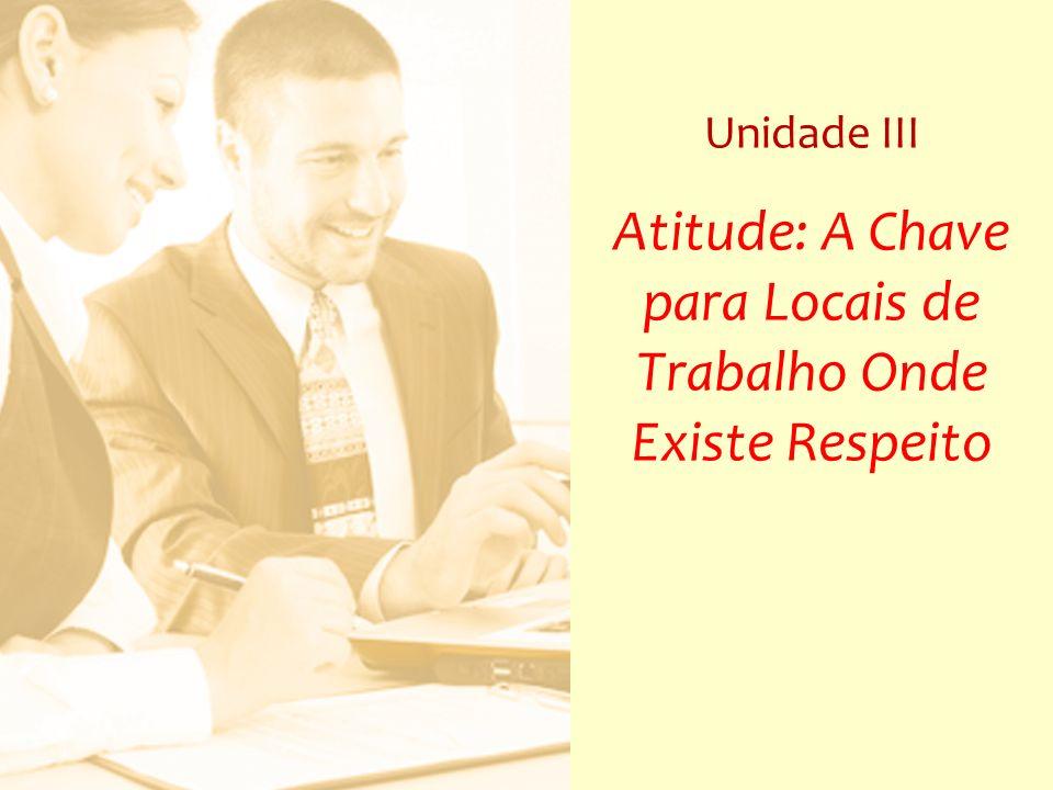 Unidade III Atitude: A Chave para Locais de Trabalho Onde Existe Respeito