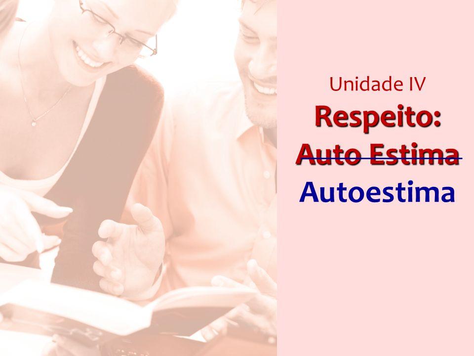 Respeito: Auto Estima Unidade IV Respeito: Auto Estima Autoestima