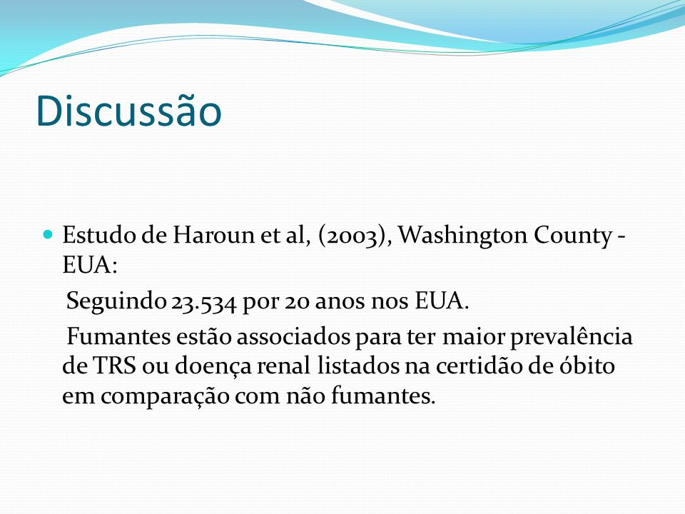Discussão Estudo de Haroun et al, (2003), Washington County - EUA: Seguindo 23.534 por 20 anos nos EUA. Fumantes estão associados para ter maior preva
