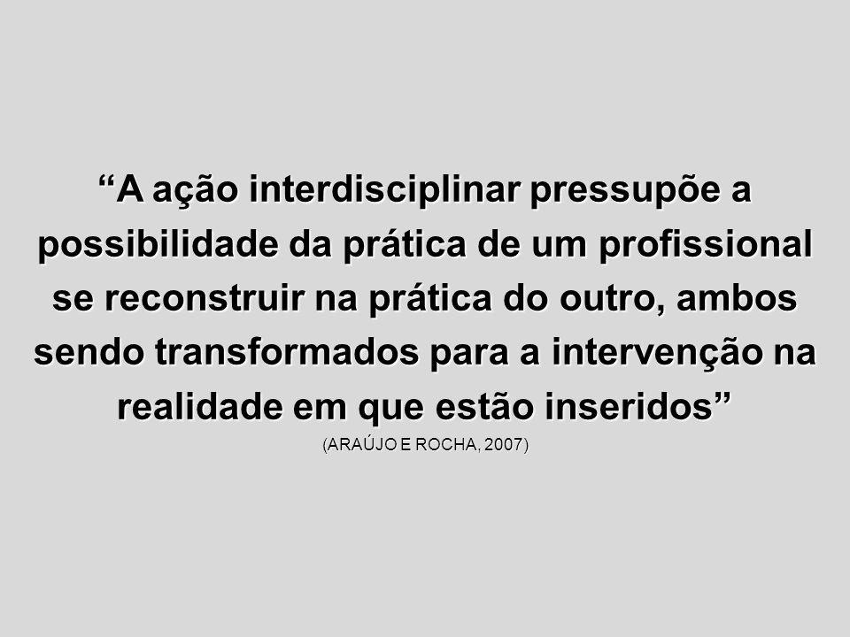 A ação interdisciplinar pressupõe a possibilidade da prática de um profissional se reconstruir na prática do outro, ambos sendo transformados para a i