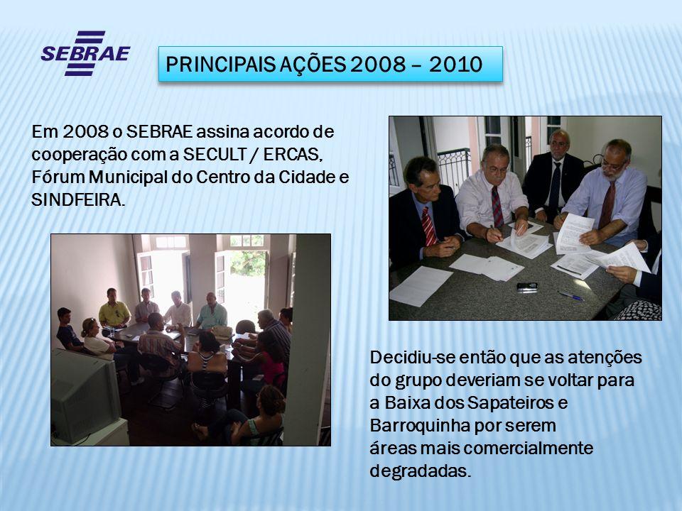 PRINCIPAIS AÇÕES 2008 – 2010 Em 2008 o SEBRAE assina acordo de cooperação com a SECULT / ERCAS, Fórum Municipal do Centro da Cidade e SINDFEIRA. Decid