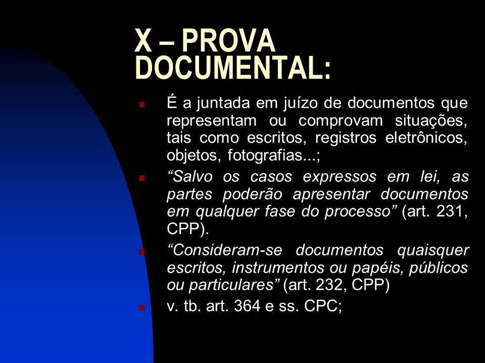 X – PROVA DOCUMENTAL: É a juntada em juízo de documentos que representam ou comprovam situações, tais como escritos, registros eletrônicos, objetos, f