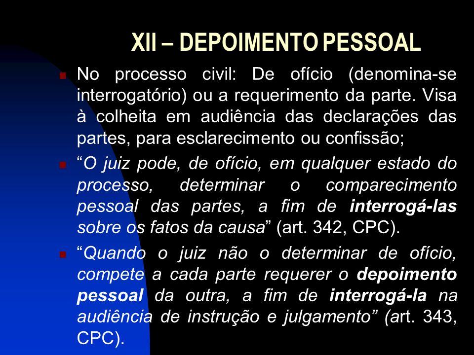XII – DEPOIMENTO PESSOAL No processo civil: De ofício (denomina-se interrogatório) ou a requerimento da parte. Visa à colheita em audiência das declar