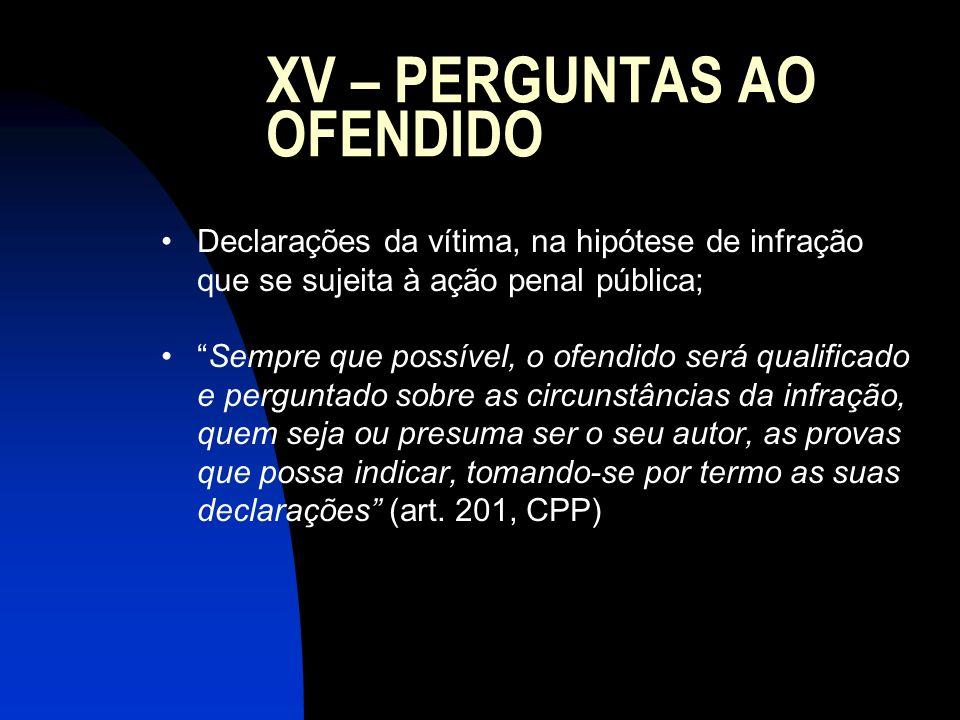 XV – PERGUNTAS AO OFENDIDO Declarações da vítima, na hipótese de infração que se sujeita à ação penal pública; Sempre que possível, o ofendido será qu