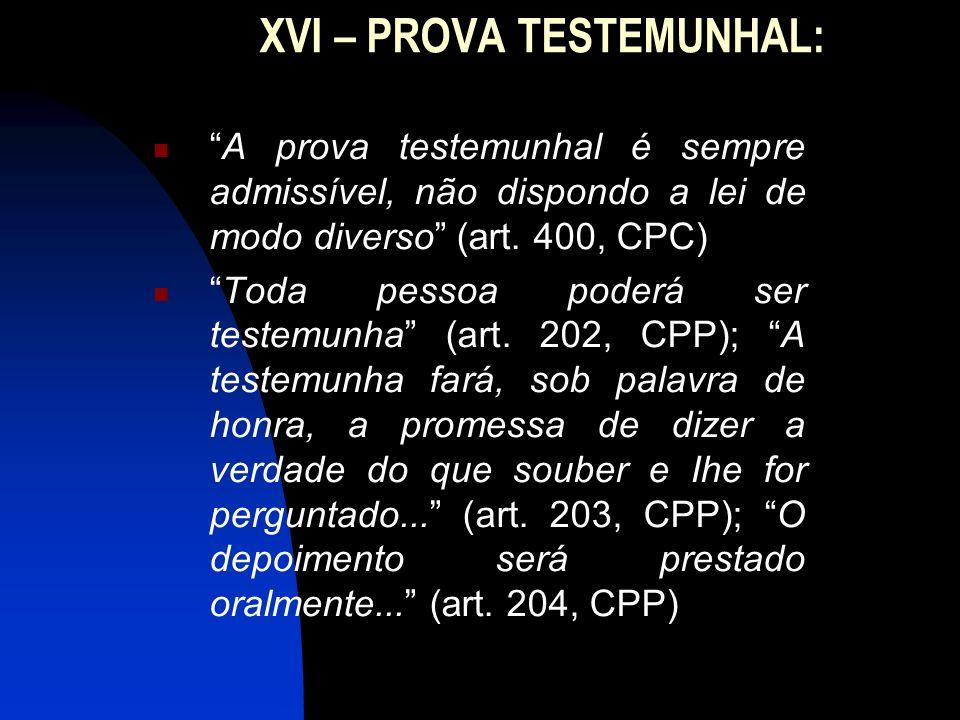 XVI – PROVA TESTEMUNHAL: A prova testemunhal é sempre admissível, não dispondo a lei de modo diverso (art. 400, CPC) Toda pessoa poderá ser testemunha