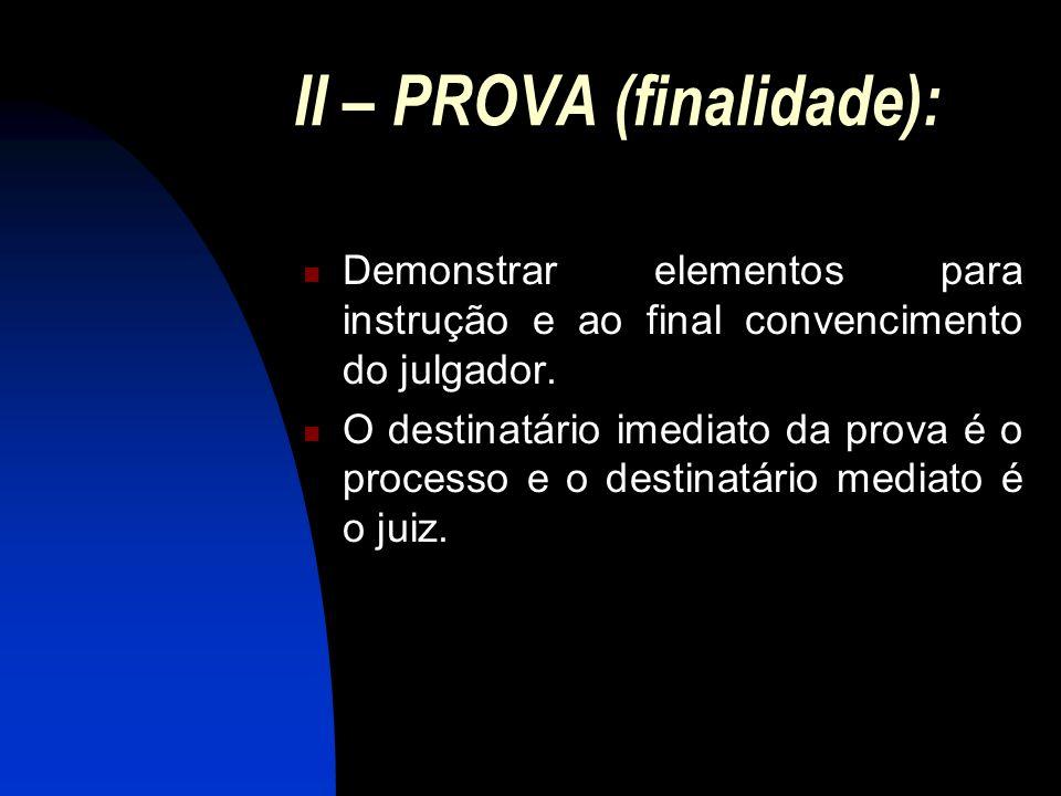II – PROVA (finalidade): Demonstrar elementos para instrução e ao final convencimento do julgador. O destinatário imediato da prova é o processo e o d