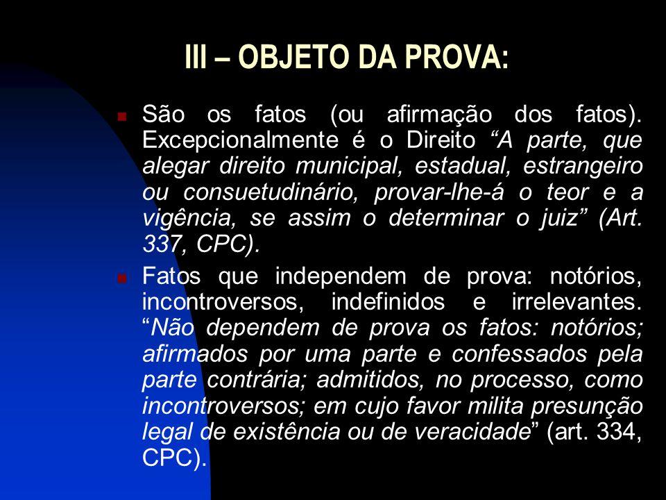 III – OBJETO DA PROVA: São os fatos (ou afirmação dos fatos). Excepcionalmente é o Direito A parte, que alegar direito municipal, estadual, estrangeir