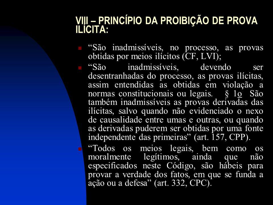 VIII – PRINCÍPIO DA PROIBIÇÃO DE PROVA ILÍCITA: São inadmissíveis, no processo, as provas obtidas por meios ilícitos (CF, LVI); São inadmissíveis, dev