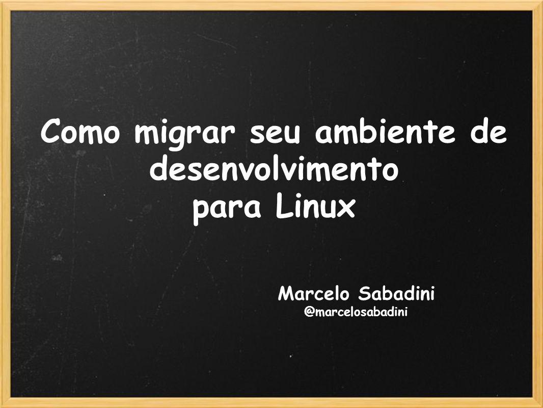 Como migrar seu ambiente de desenvolvimento para Linux Marcelo Sabadini @marcelosabadini
