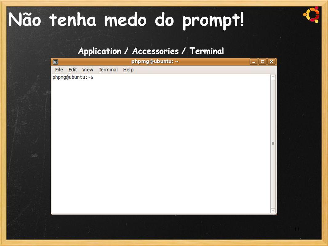 11 Não tenha medo do prompt! Application / Accessories / Terminal
