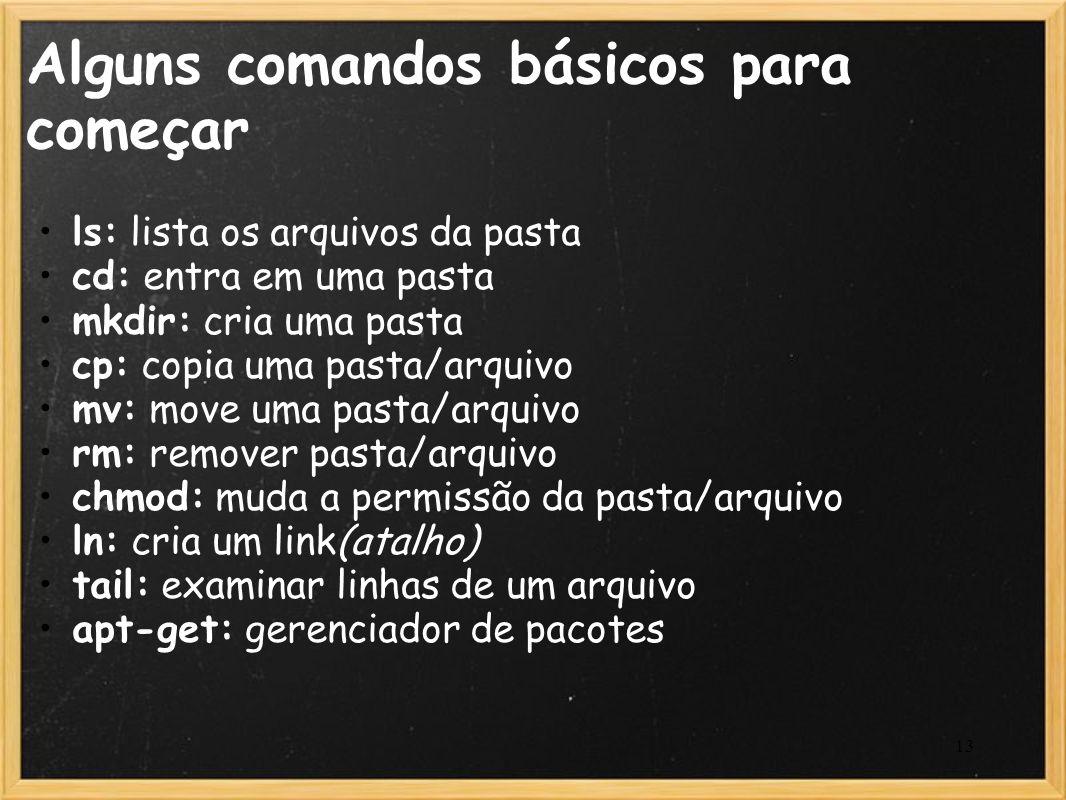13 Alguns comandos básicos para começar ls: lista os arquivos da pasta cd: entra em uma pasta mkdir: cria uma pasta cp: copia uma pasta/arquivo mv: mo