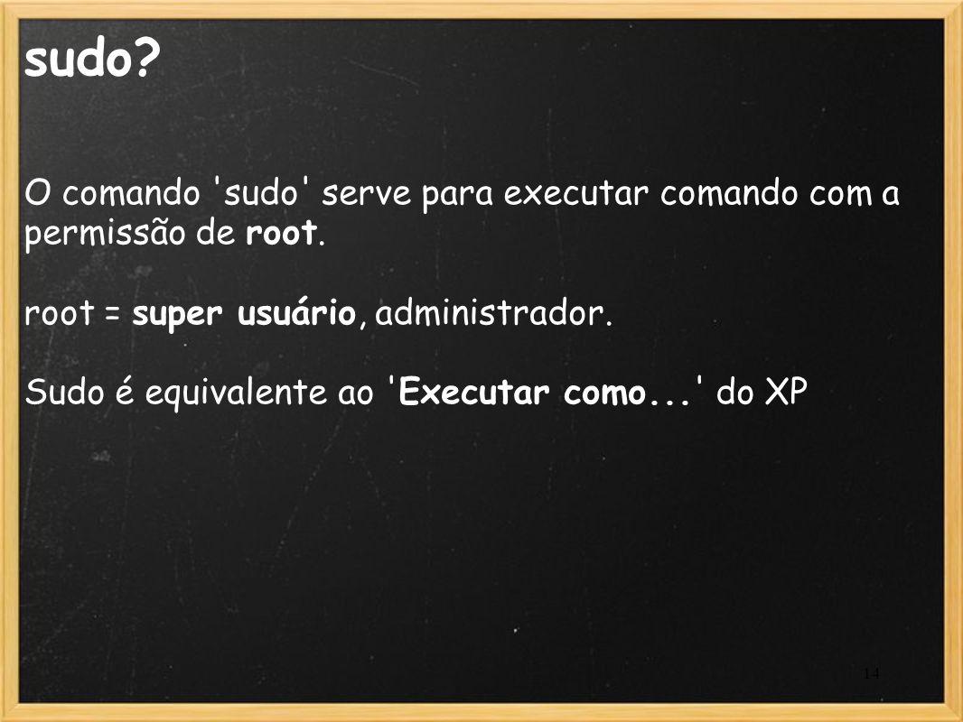 14 sudo? O comando 'sudo' serve para executar comando com a permissão de root. root = super usuário, administrador. Sudo é equivalente ao 'Executar co