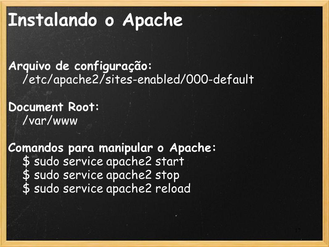 17 Instalando o Apache Arquivo de configuração: /etc/apache2/sites-enabled/000-default Document Root: /var/www Comandos para manipular o Apache: $ sud